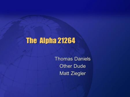 The Alpha 21264 Thomas Daniels Other Dude Matt Ziegler.
