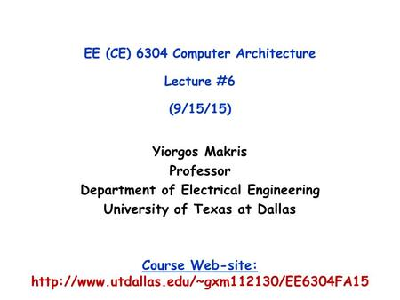 Yiorgos Makris Professor Department of Electrical Engineering University of Texas at Dallas EE (CE) 6304 Computer Architecture Lecture #6 (9/15/15) Course.