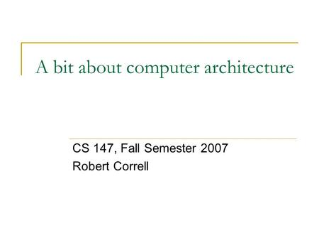 A bit about computer architecture CS 147, Fall Semester 2007 Robert Correll.
