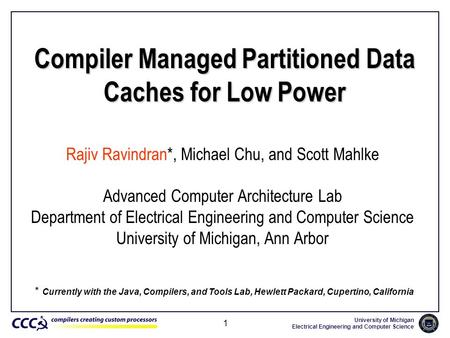 University of Michigan Electrical Engineering and Computer Science 1 Compiler Managed Partitioned Data Caches for Low Power Rajiv Ravindran*, Michael Chu,