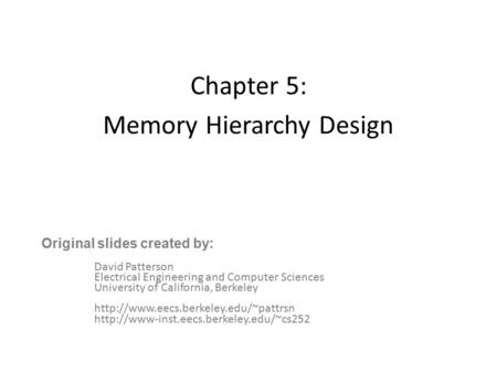 Chapter 5: Memory Hierarchy Design David Patterson Electrical Engineering and <strong>Computer</strong> Sciences University of California, Berkeley
