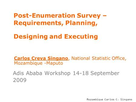 Mozambique Carlos C. Singano Post-Enumeration Survey – Requirements, Planning, Designing and Executing Adis Ababa Workshop 14-18 September 2009 Carlos.