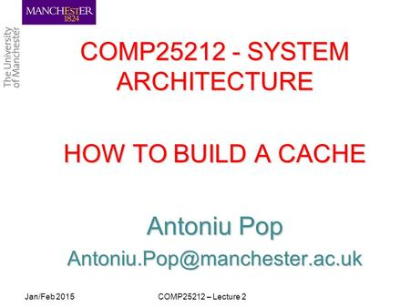 COMP25212 - SYSTEM ARCHITECTURE HOW TO BUILD A CACHE Antoniu Pop COMP25212 – Lecture 2Jan/Feb 2015.