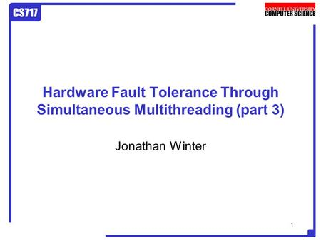 CS717 1 Hardware Fault Tolerance Through Simultaneous Multithreading (part 3) Jonathan Winter.