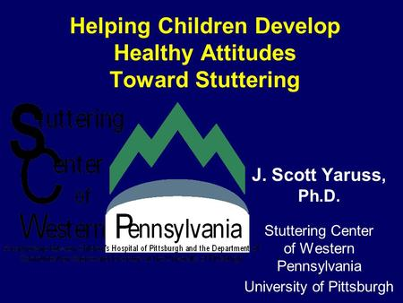 Helping Children Develop Healthy Attitudes Toward Stuttering J. Scott Yaruss, Ph.D. Stuttering Center of Western Pennsylvania University of Pittsburgh.