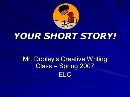 YOUR SHORT STORY! Mr. Dooley's Creative Writing Class – Spring 2007 ELC.