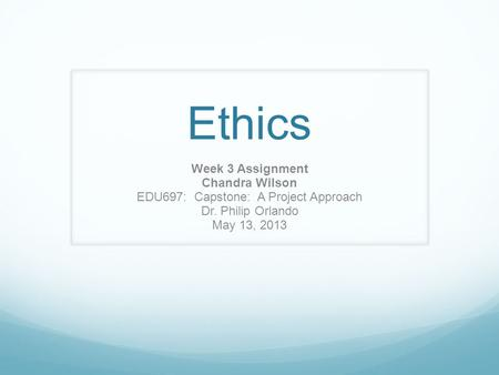 Ethics Week 3 Assignment Chandra Wilson EDU697: Capstone: A Project Approach Dr. Philip Orlando May 13, 2013.