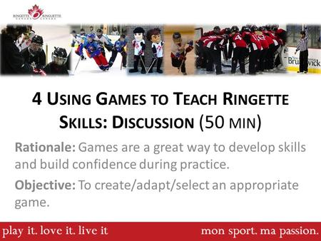 4 U SING G AMES TO T EACH R INGETTE S KILLS : D ISCUSSION (50 MIN ) Rationale: Games are a great way to develop skills and build confidence during practice.