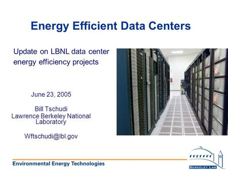 Energy Efficient Data Centers Update on LBNL data center energy efficiency projects June 23, 2005 Bill Tschudi Lawrence Berkeley National Laboratory