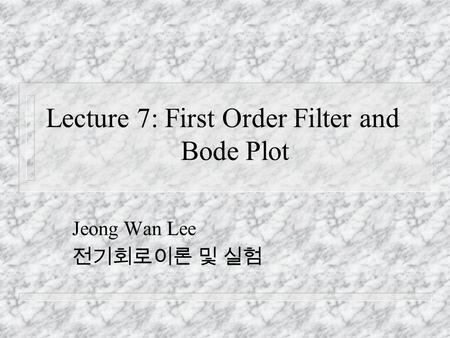 Lecture 7: First Order Filter and Bode Plot Jeong Wan Lee 전기회로이론 및 실험.