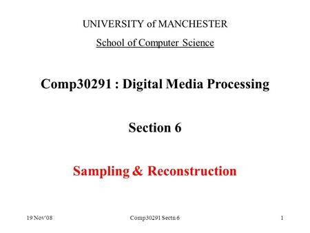 19 Nov'08Comp30291 Sectn 61 UNIVERSITY of MANCHESTER School of Computer Science Comp30291 : Digital Media Processing Section 6 Sampling & Reconstruction.