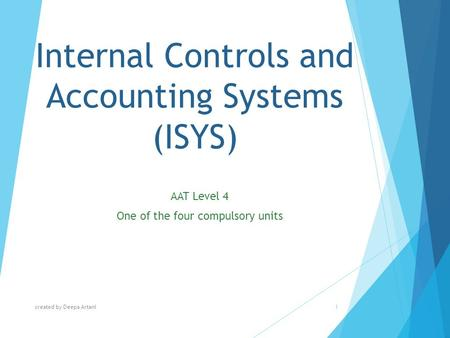 Internal Controls and Accounting Systems (ISYS) AAT Level 4 One of the four compulsory units created by Deepa Artani1.