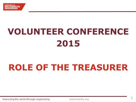 Improving the world through engineeringwww.imeche.orgImproving the world through engineering 1 VOLUNTEER CONFERENCE 2015 ROLE OF THE TREASURER.