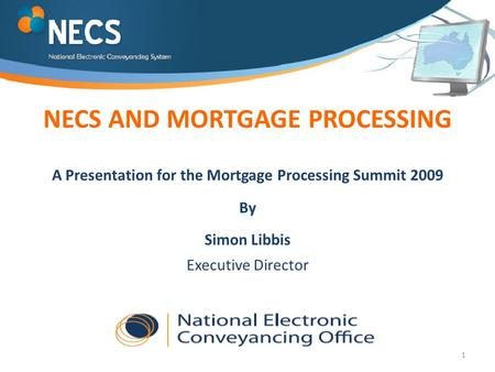 1 NECS AND MORTGAGE PROCESSING A Presentation for the Mortgage Processing Summit 2009 By Simon Libbis Executive Director.