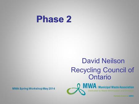 Phase 2 David Neilson Recycling Council of Ontario MWA Spring Workshop May 2014.