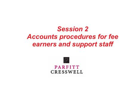 Session 2 Accounts procedures for fee earners and support staff.