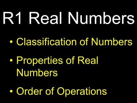Classification of Numbers Properties of Real Numbers Order of Operations R1 Real Numbers.