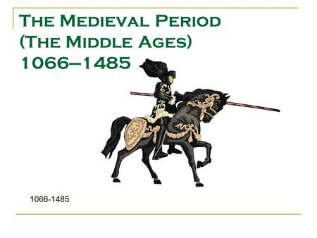 The Medieval Period (The Middle Ages) 1066—1485 1066-1485.