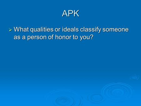 APK  What qualities or ideals classify someone as a person of honor to you?