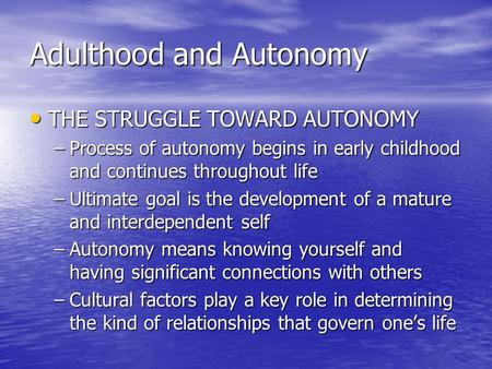 Adulthood and Autonomy THE STRUGGLE TOWARD AUTONOMY THE STRUGGLE TOWARD AUTONOMY –Process of autonomy begins in early childhood and continues throughout.