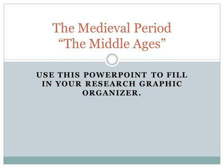 "USE THIS POWERPOINT TO FILL IN YOUR RESEARCH GRAPHIC ORGANIZER. The Medieval Period ""The Middle Ages"""