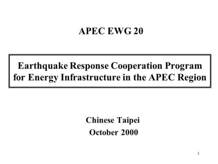 1 Earthquake Response Cooperation Program for Energy Infrastructure in the APEC Region Chinese Taipei October 2000 APEC EWG 20.