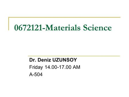 0672121-Materials Science Dr. Deniz UZUNSOY Friday 14.00-17.00 AM A-504.