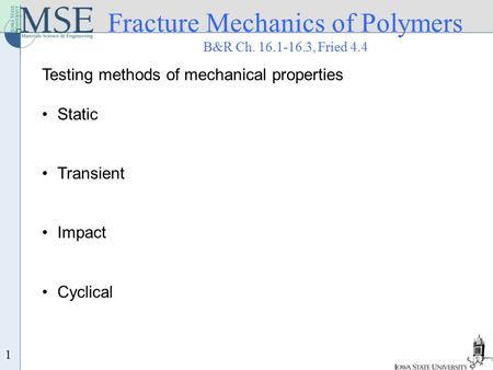 1 Fracture Mechanics of Polymers B&R Ch. 16.1-16.3, Fried 4.4 Testing methods of mechanical properties Static Transient Impact Cyclical.