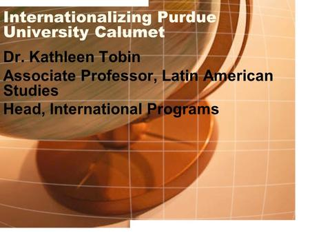Internationalizing Purdue University Calumet Dr. Kathleen Tobin Associate Professor, Latin American Studies Head, International Programs.