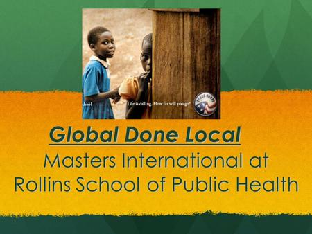 Masters International at Rollins School of Public Health Global Done Local.