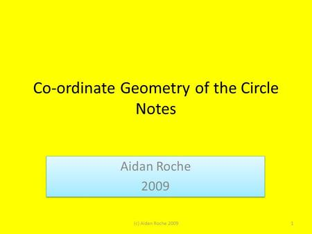 Co-ordinate Geometry of the Circle Notes Aidan Roche 2009 Aidan Roche 2009 1(c) Aidan Roche 2009.