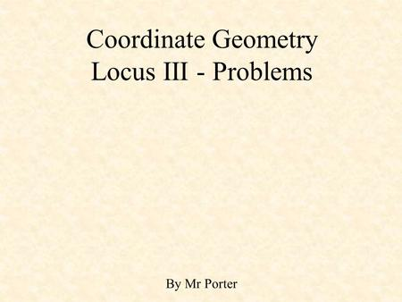 Coordinate Geometry Locus III - Problems By Mr Porter.