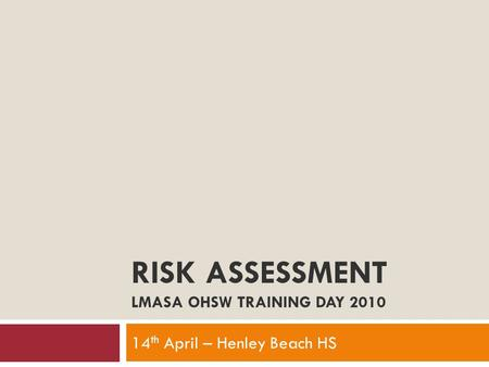 RISK ASSESSMENT LMASA OHSW TRAINING DAY 2010 14 th April – Henley Beach HS.