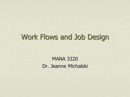 Work Flows and Job Design MANA 3320 Dr. Jeanne Michalski.