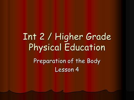Int 2 / Higher Grade Physical Education Preparation of the Body Lesson 4.