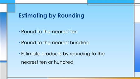 Round to the nearest ten Round to the nearest hundred Estimate products by rounding to the nearest ten or hundred Estimating by Rounding.