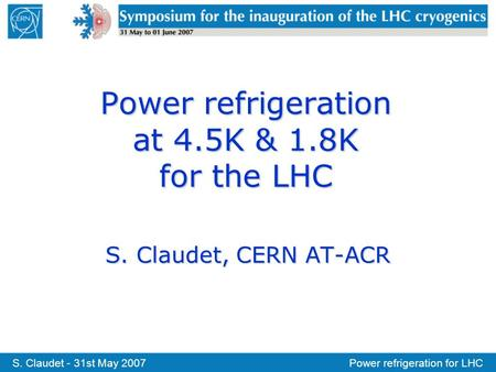 S. Claudet - 31st May 2007Power refrigeration for LHC Power refrigeration at 4.5K & 1.8K for the LHC S. Claudet, CERN AT-ACR.