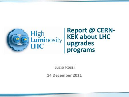 CERN- KEK about LHC upgrades programs Lucio Rossi 14 December 2011.