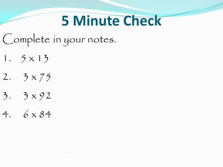 5 Minute Check Complete in your notes. 1. 5 x 13 2. 3 x 75 3. 3 x 92 4. 6 x 84.