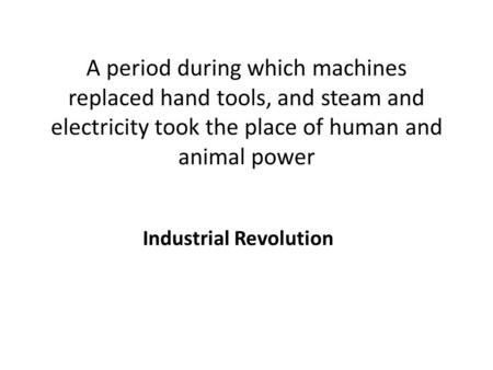 A period during which machines replaced hand tools, and steam and electricity took the place of human and animal power Industrial Revolution.