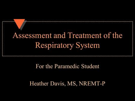 Assessment and Treatment of the Respiratory System For the Paramedic Student Heather Davis, MS, NREMT-P.