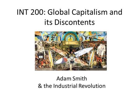 INT 200: Global Capitalism and its Discontents Adam Smith & the Industrial Revolution.