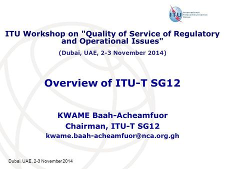 Dubai, UAE, 2-3 November 2014 Overview of ITU-T SG12 KWAME Baah-Acheamfuor Chairman, ITU-T SG12 ITU Workshop on Quality.