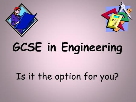 GCSE in Engineering Is it the option for you?. What is Engineering? Engineering is an exciting, creative and interesting subject to study which involves: