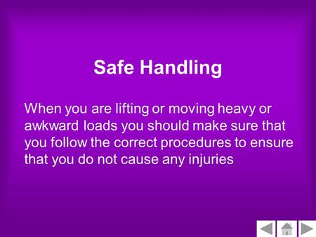 Safe Handling When you are lifting or moving heavy or awkward loads you should make sure that you follow the correct procedures to ensure that you do not.