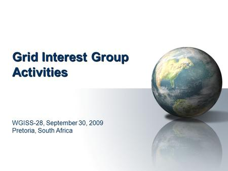 Grid Interest Group Activities WGISS-28, September 30, 2009 Pretoria, South Africa.