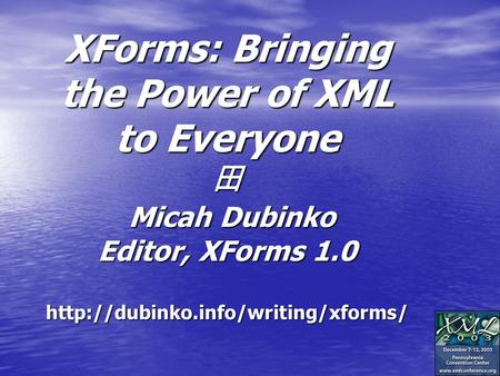 XForms: Bringing the Power of XML to Everyone 田 Micah Dubinko Editor, XForms 1.0