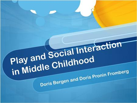 Play and Social Interaction in Middle Childhood Doris Bergen and Doris Pronin Fromberg.