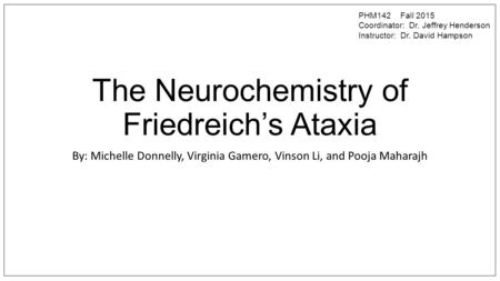The Neurochemistry of Friedreich's Ataxia By: Michelle Donnelly, Virginia Gamero, Vinson Li, and Pooja Maharajh PHM142 Fall 2015 Coordinator: Dr. Jeffrey.