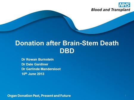 Organ Donation Past, Present and Future Donation after Brain-Stem Death DBD Dr Rowan Burnstein Dr Dale Gardiner Dr Gerlinde Mandersloot 10 th June 2013.